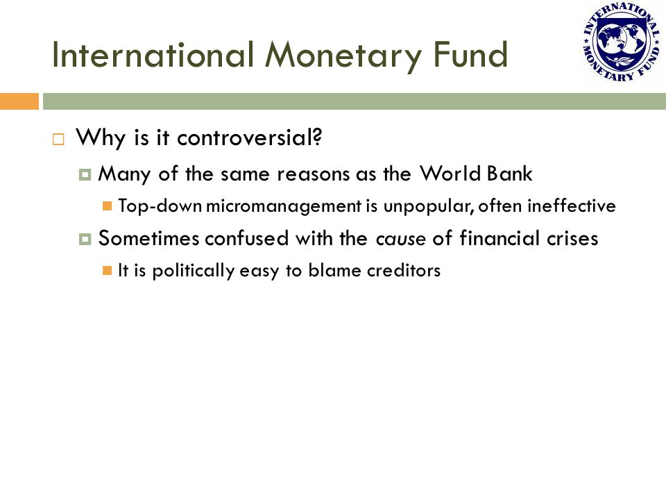 International Monetary Fund  Why is it controversial?  Many of the same reasons as the World Bank Top-down micromanagement is unpopular, often ineff
