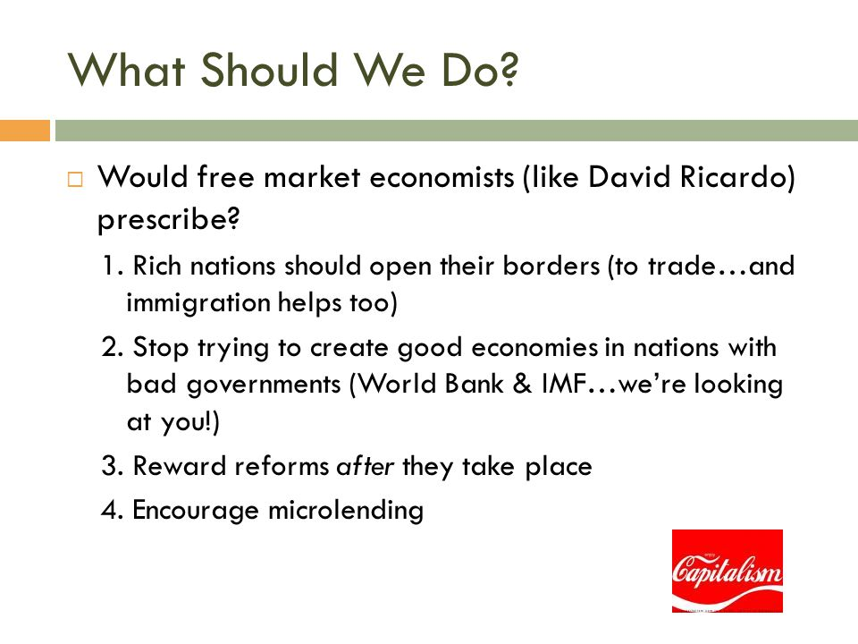 What Should We Do?  Would free market economists (like David Ricardo) prescribe? 1. Rich nations should open their borders (to trade…and immigration