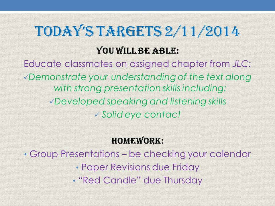 Today's Targets 2/11/2014 You will be able: Educate classmates on assigned chapter from JLC: Demonstrate your understanding of the text along with strong presentation skills including: Developed speaking and listening skills Solid eye contact Homework: Group Presentations – be checking your calendar Paper Revisions due Friday Red Candle due Thursday