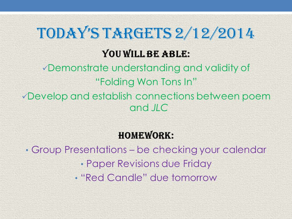 Today's Targets 2/12/2014 You will be able: Demonstrate understanding and validity of Folding Won Tons In Develop and establish connections between poem and JLC Homework: Group Presentations – be checking your calendar Paper Revisions due Friday Red Candle due tomorrow