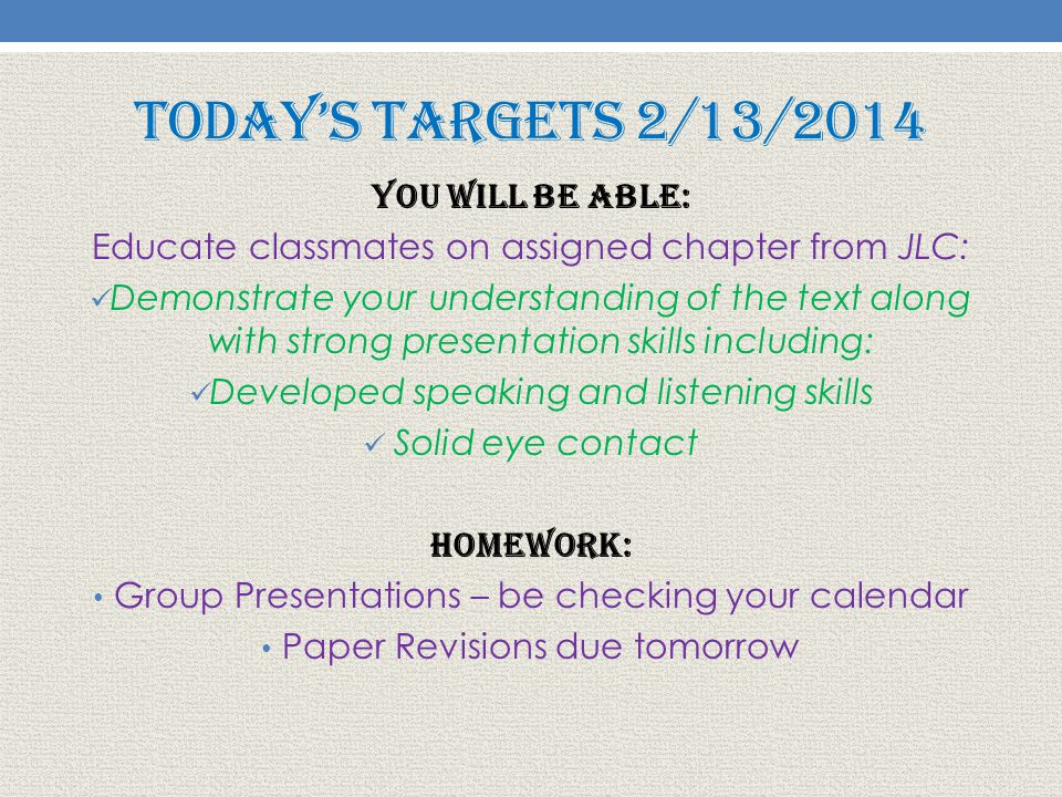 Today's Targets 2/13/2014 You will be able: Educate classmates on assigned chapter from JLC: Demonstrate your understanding of the text along with strong presentation skills including: Developed speaking and listening skills Solid eye contact Homework: Group Presentations – be checking your calendar Paper Revisions due tomorrow