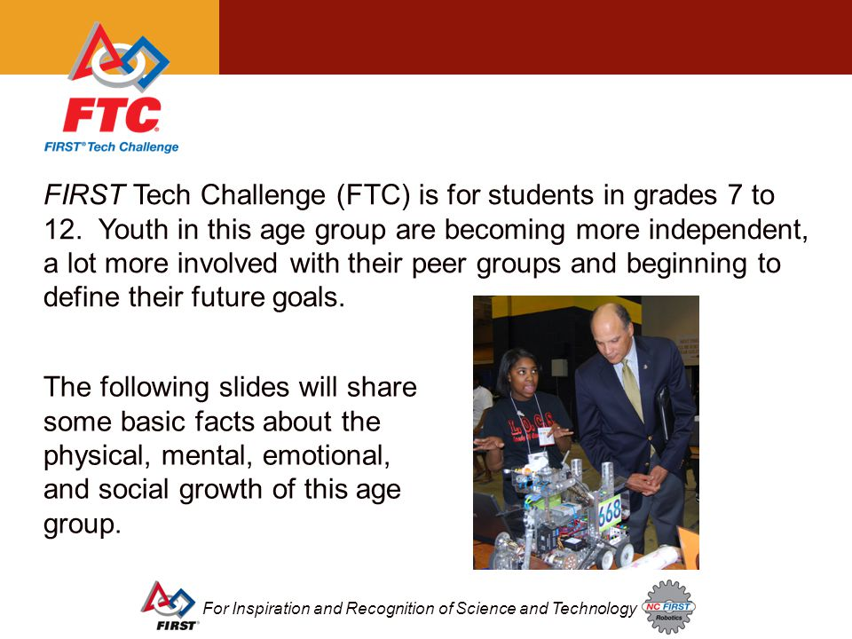 For Inspiration and Recognition of Science and Technology FIRST Tech Challenge (FTC) is for students in grades 7 to 12.