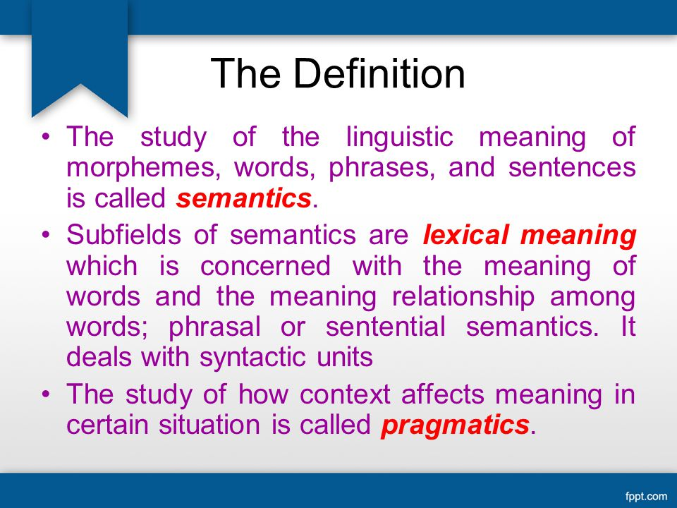 The Definition The study of the linguistic meaning of morphemes, words, phrases, and sentences is called semantics.