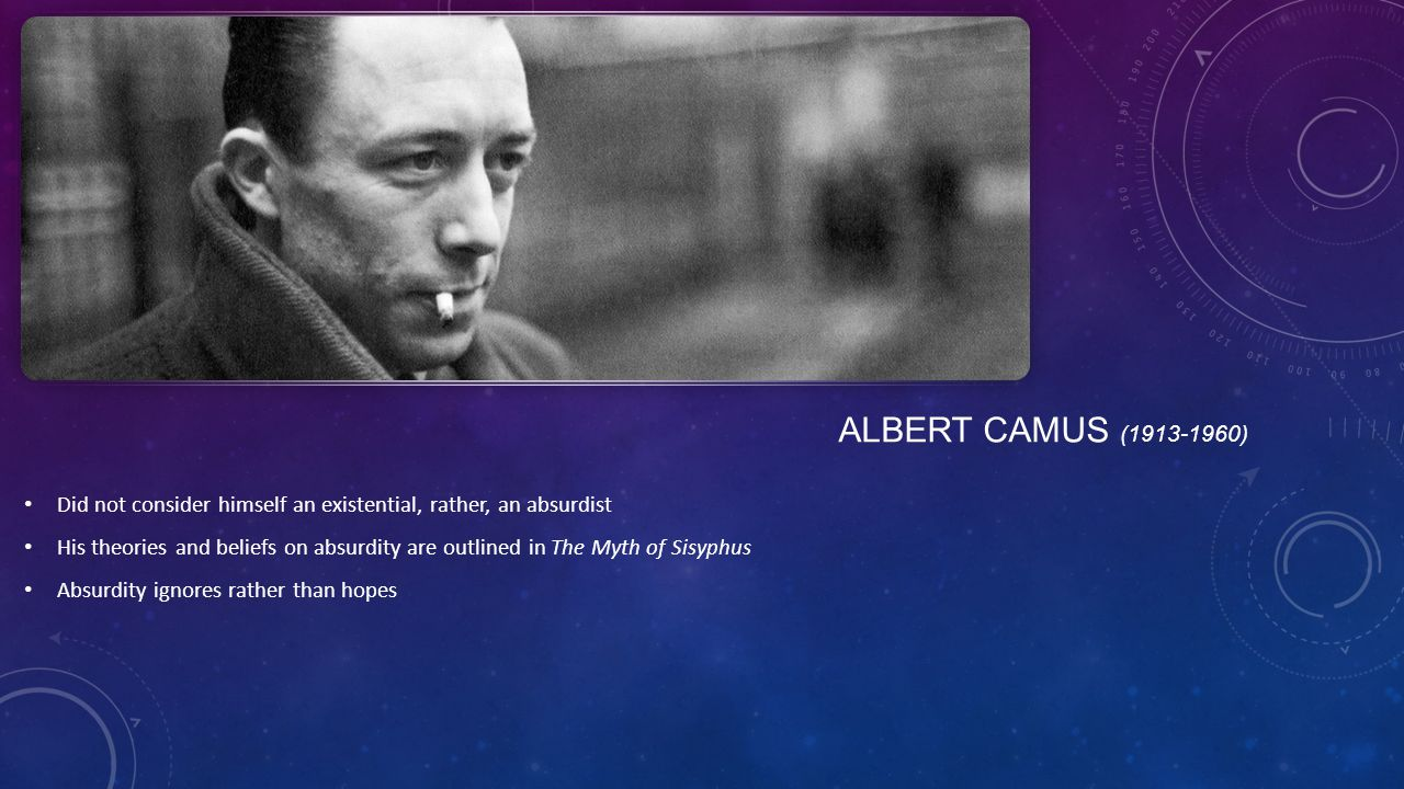 ALBERT CAMUS (1913-1960) Did not consider himself an existential, rather, an absurdist His theories and beliefs on absurdity are outlined in The Myth of Sisyphus Absurdity ignores rather than hopes