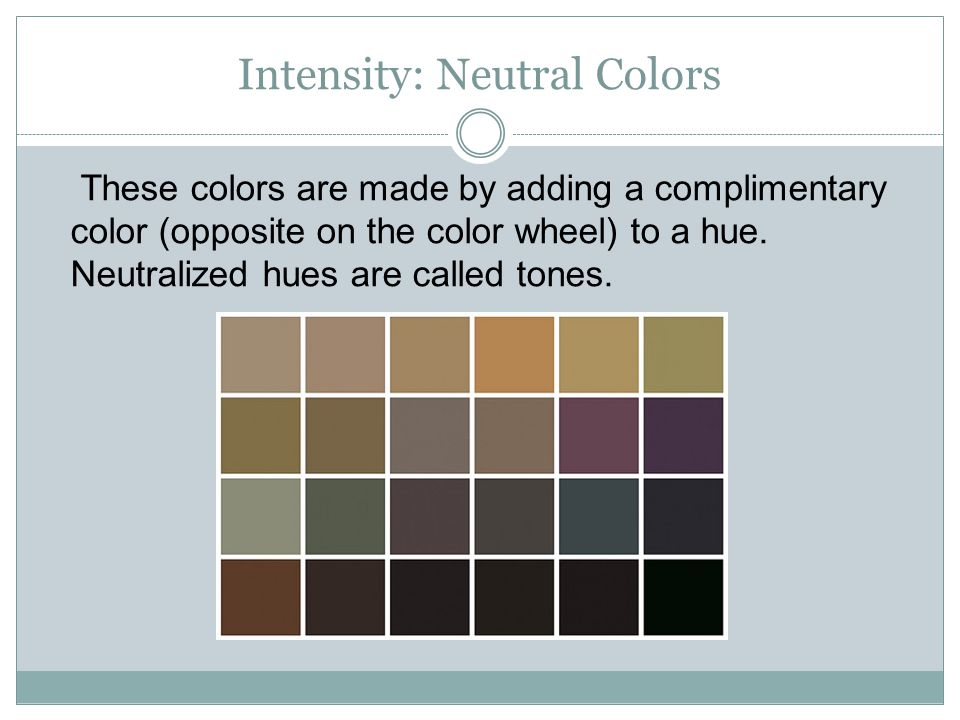Intensity: Neutral Colors These colors are made by adding a complimentary color (opposite on the color wheel) to a hue.