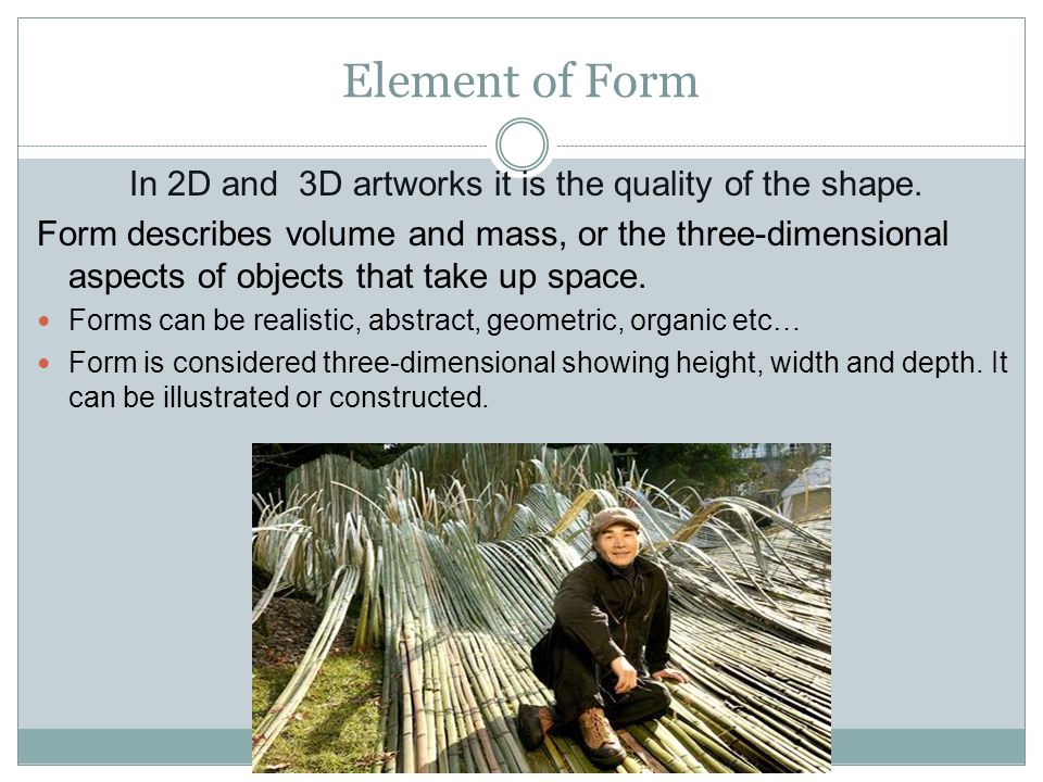 Element of Form In 2D and 3D artworks it is the quality of the shape.
