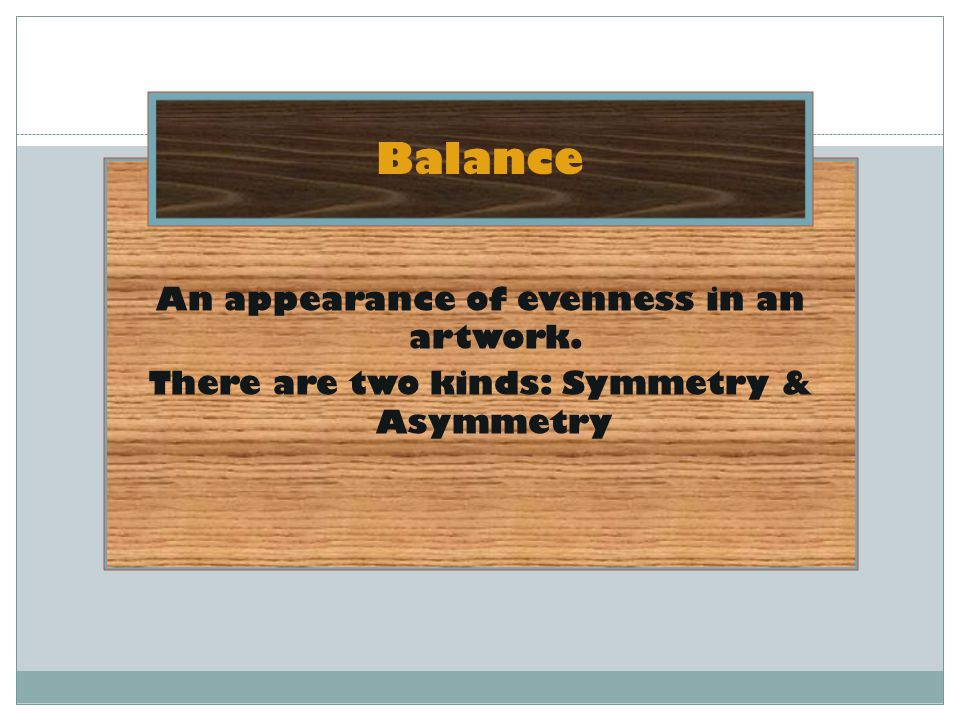 An appearance of evenness in an artwork. There are two kinds: Symmetry & Asymmetry Balance