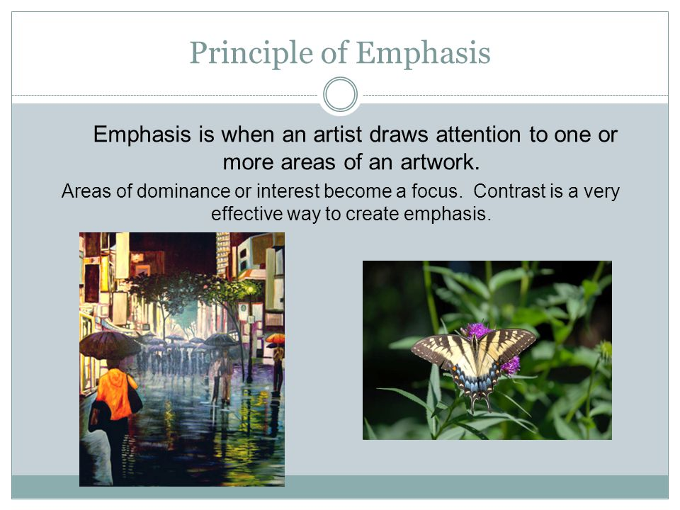 Principle of Emphasis Emphasis is when an artist draws attention to one or more areas of an artwork.
