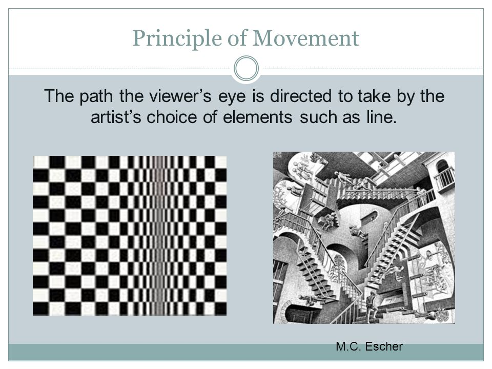 Principle of Movement The path the viewer's eye is directed to take by the artist's choice of elements such as line.
