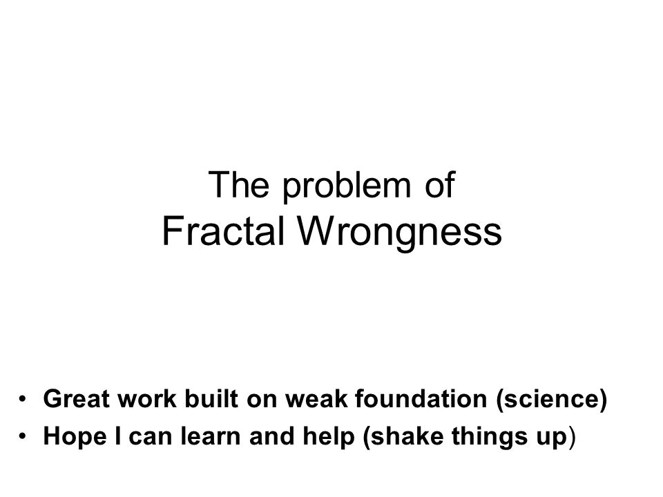Great work built on weak foundation (science) Hope I can learn and help (shake things up) The problem of Fractal Wrongness