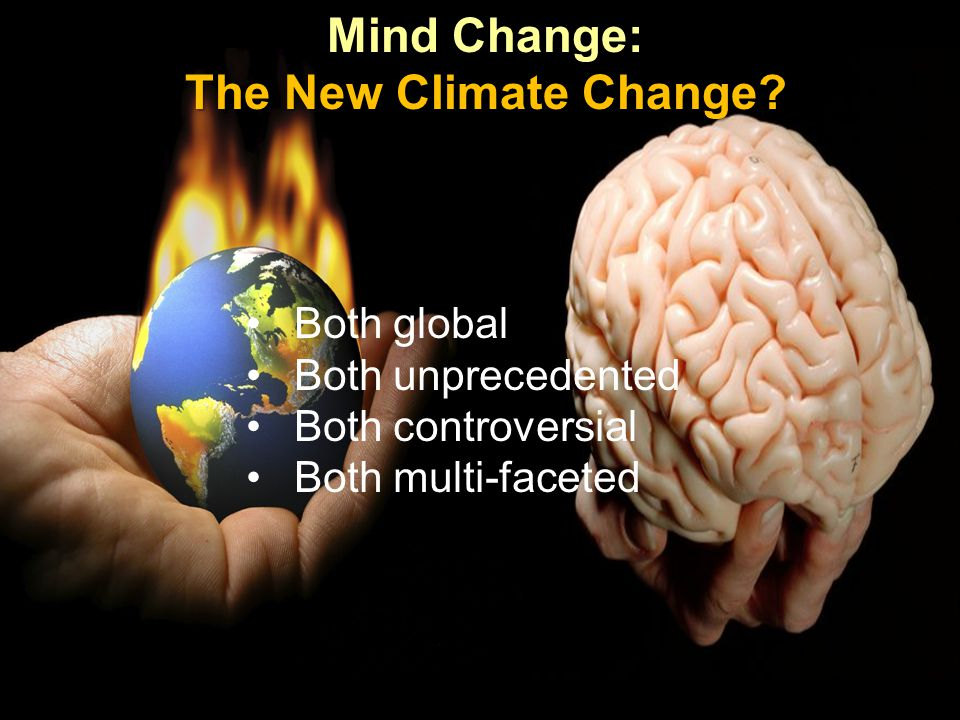 Mind Change: The New Climate Change? Both global Both unprecedented Both controversial Both multi-faceted