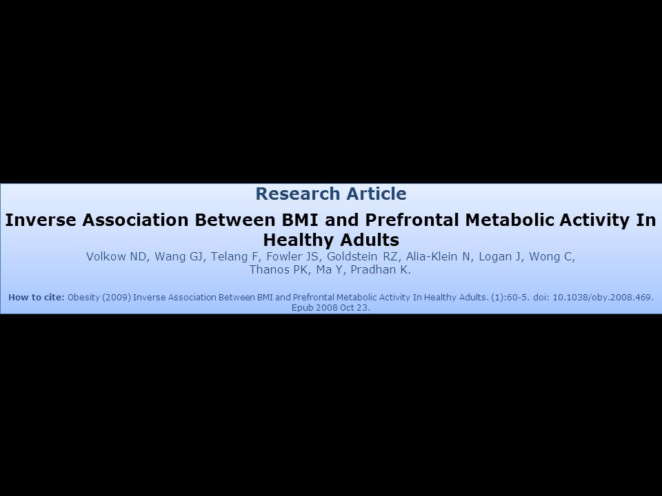 Research Article Inverse Association Between BMI and Prefrontal Metabolic Activity In Healthy Adults Volkow ND, Wang GJ, Telang F, Fowler JS, Goldstei
