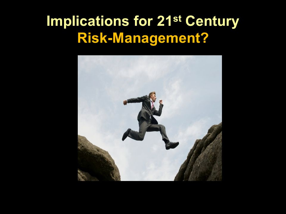 Implications for 21 st Century Risk-Management?