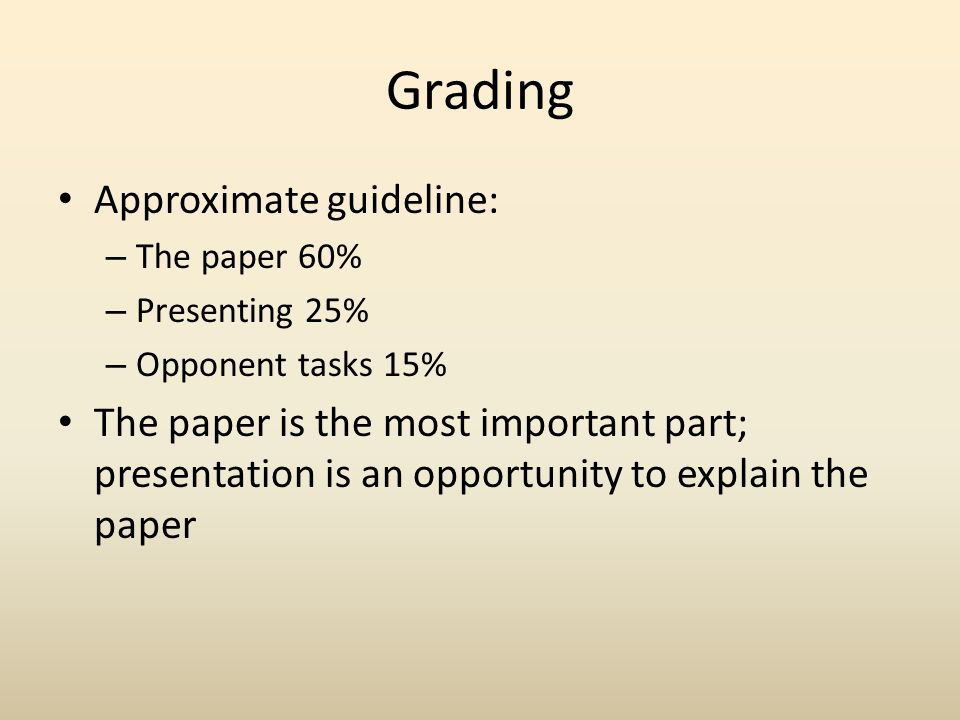Grading Approximate guideline: – The paper 60% – Presenting 25% – Opponent tasks 15% The paper is the most important part; presentation is an opportunity to explain the paper