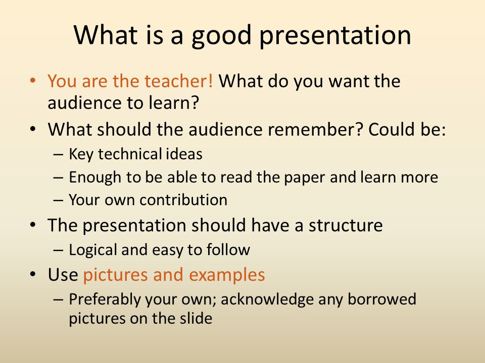 What is a good presentation You are the teacher! What do you want the audience to learn? What should the audience remember? Could be: – Key technical