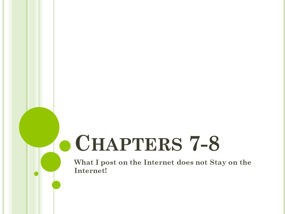 C HAPTERS 7-8 What I post on the Internet does not Stay on the Internet!
