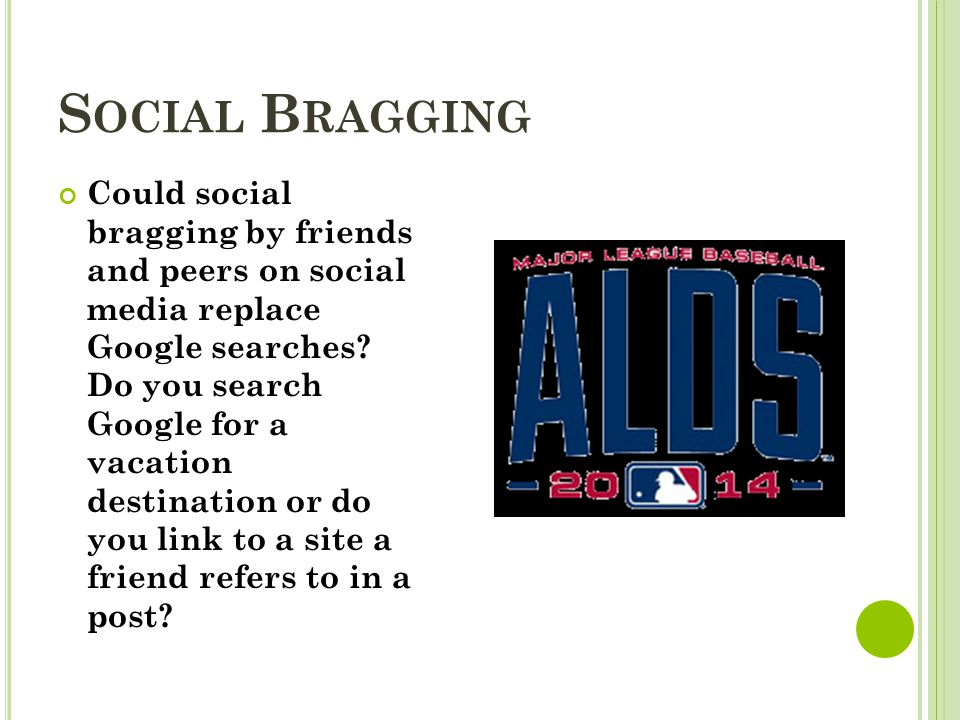 S OCIAL B RAGGING Could social bragging by friends and peers on social media replace Google searches.