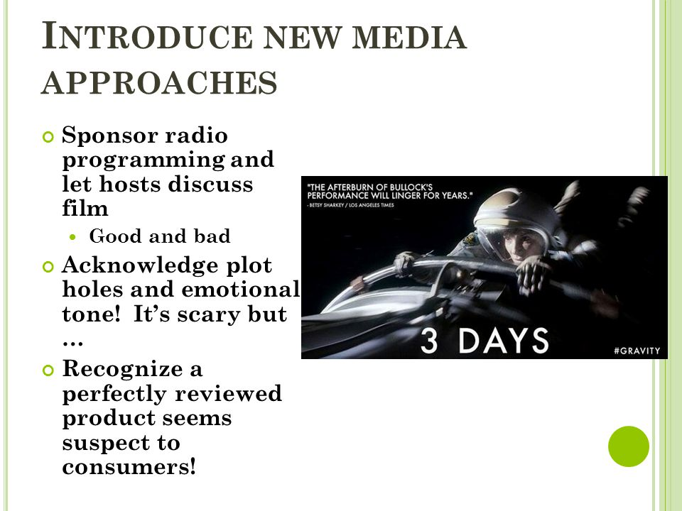 I NTRODUCE NEW MEDIA APPROACHES Sponsor radio programming and let hosts discuss film Good and bad Acknowledge plot holes and emotional tone.