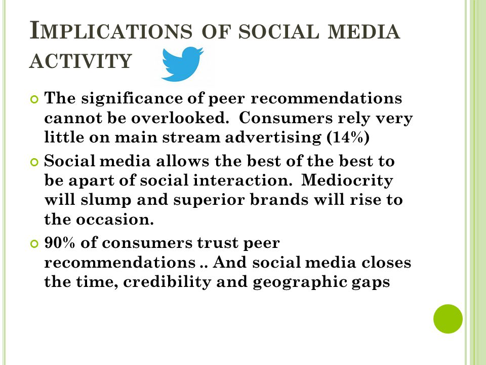 I MPLICATIONS OF SOCIAL MEDIA ACTIVITY The significance of peer recommendations cannot be overlooked. Consumers rely very little on main stream advert