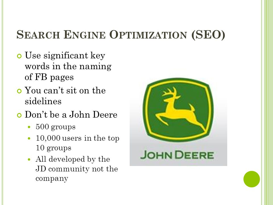 S EARCH E NGINE O PTIMIZATION (SEO) Use significant key words in the naming of FB pages You can't sit on the sidelines Don't be a John Deere 500 group