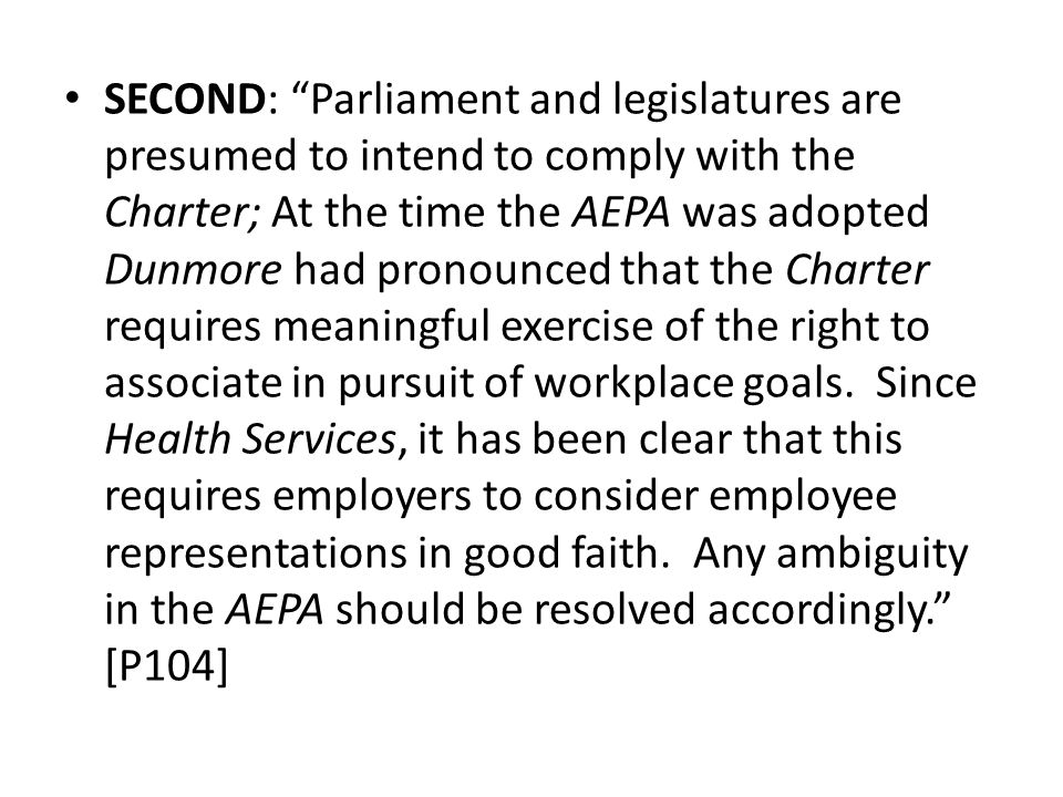 SECOND: Parliament and legislatures are presumed to intend to comply with the Charter; At the time the AEPA was adopted Dunmore had pronounced that the Charter requires meaningful exercise of the right to associate in pursuit of workplace goals.