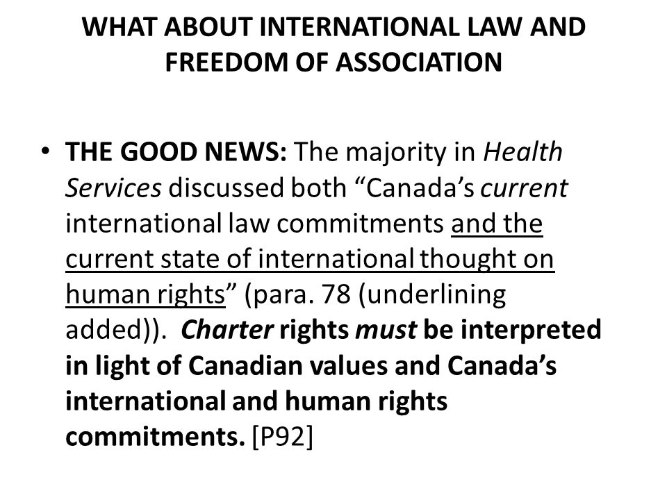WHAT ABOUT INTERNATIONAL LAW AND FREEDOM OF ASSOCIATION THE GOOD NEWS: The majority in Health Services discussed both Canada's current international law commitments and the current state of international thought on human rights (para.