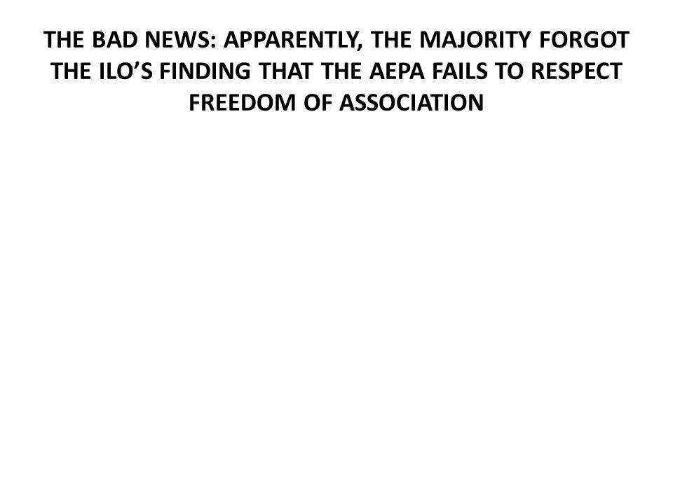THE BAD NEWS: APPARENTLY, THE MAJORITY FORGOT THE ILO'S FINDING THAT THE AEPA FAILS TO RESPECT FREEDOM OF ASSOCIATION