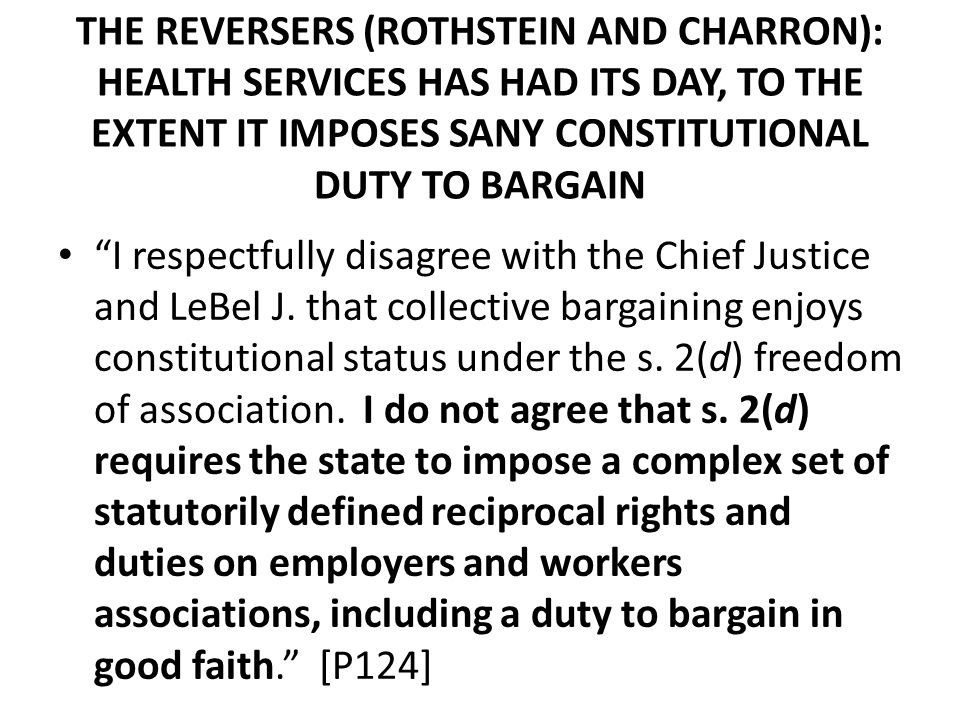 THE REVERSERS (ROTHSTEIN AND CHARRON): HEALTH SERVICES HAS HAD ITS DAY, TO THE EXTENT IT IMPOSES SANY CONSTITUTIONAL DUTY TO BARGAIN I respectfully disagree with the Chief Justice and LeBel J.