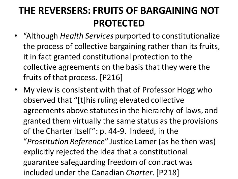 THE REVERSERS: FRUITS OF BARGAINING NOT PROTECTED Although Health Services purported to constitutionalize the process of collective bargaining rather than its fruits, it in fact granted constitutional protection to the collective agreements on the basis that they were the fruits of that process.