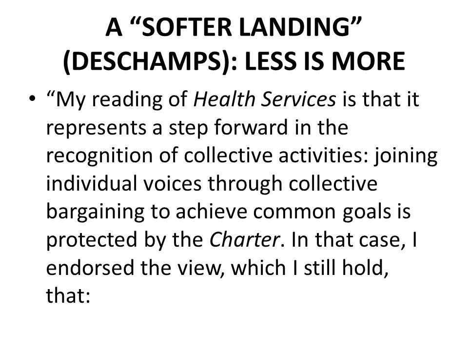 A SOFTER LANDING (DESCHAMPS): LESS IS MORE My reading of Health Services is that it represents a step forward in the recognition of collective activities: joining individual voices through collective bargaining to achieve common goals is protected by the Charter.