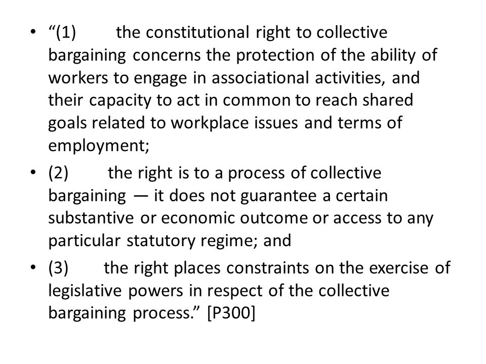(1) the constitutional right to collective bargaining concerns the protection of the ability of workers to engage in associational activities, and their capacity to act in common to reach shared goals related to workplace issues and terms of employment; (2) the right is to a process of collective bargaining — it does not guarantee a certain substantive or economic outcome or access to any particular statutory regime; and (3) the right places constraints on the exercise of legislative powers in respect of the collective bargaining process. [P300]