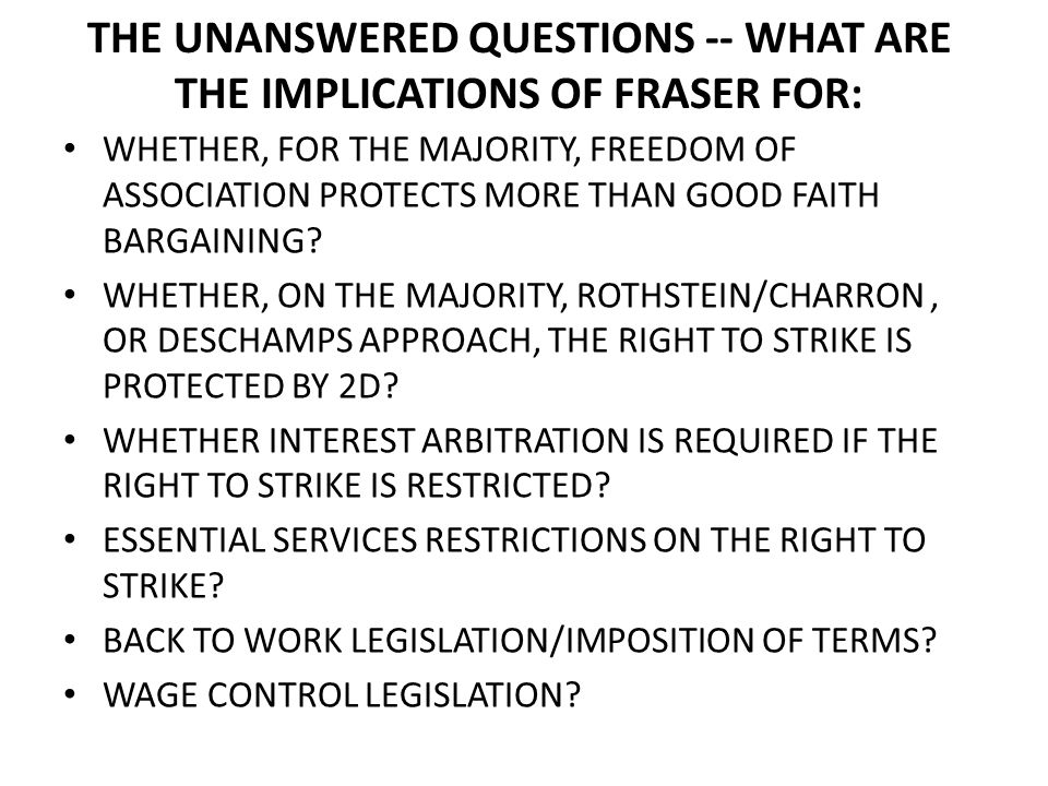 THE UNANSWERED QUESTIONS -- WHAT ARE THE IMPLICATIONS OF FRASER FOR: WHETHER, FOR THE MAJORITY, FREEDOM OF ASSOCIATION PROTECTS MORE THAN GOOD FAITH BARGAINING.