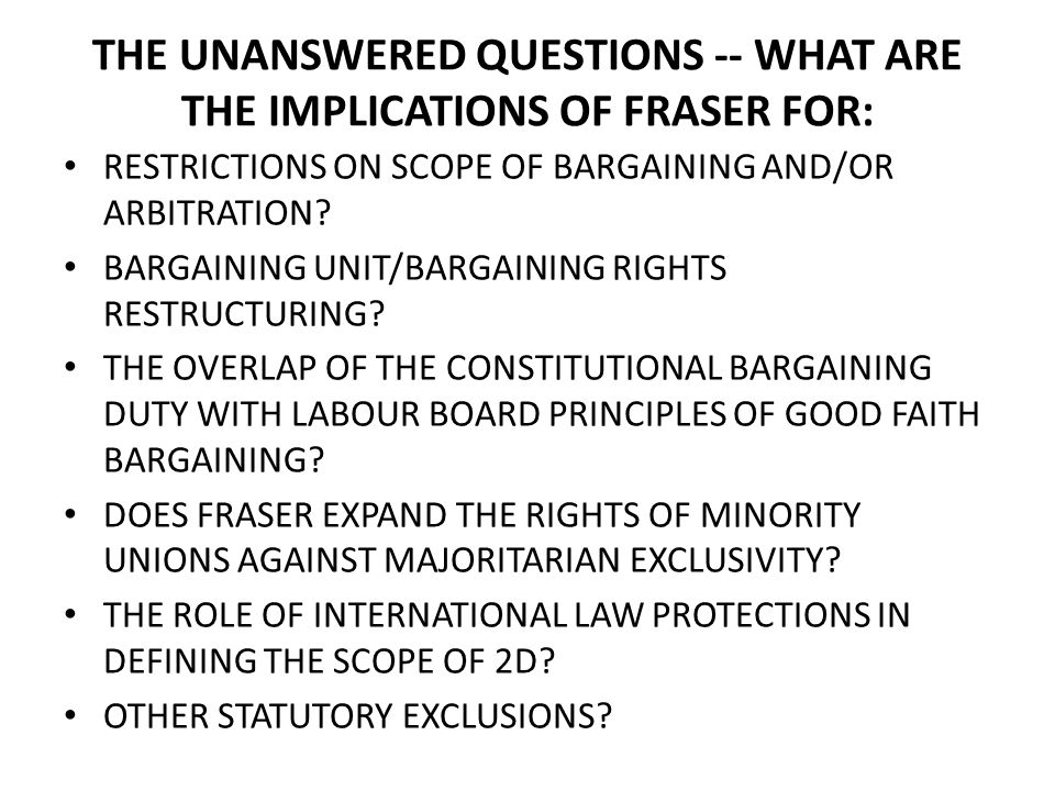 THE UNANSWERED QUESTIONS -- WHAT ARE THE IMPLICATIONS OF FRASER FOR: RESTRICTIONS ON SCOPE OF BARGAINING AND/OR ARBITRATION.
