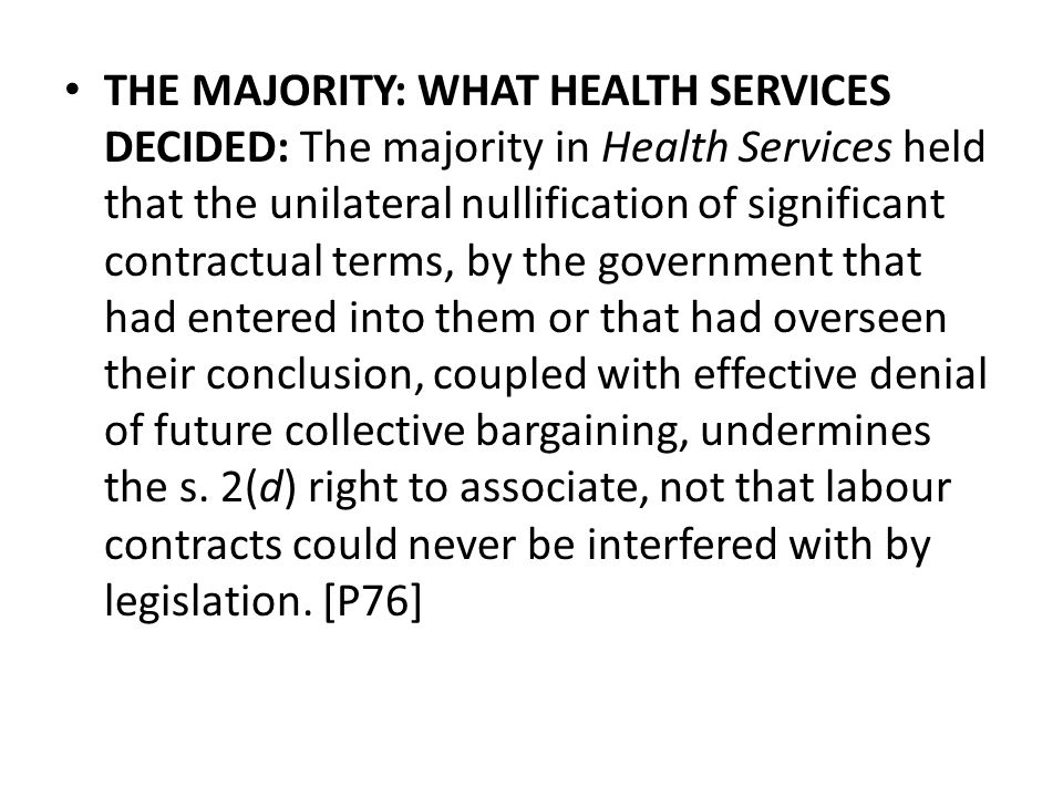 THE MAJORITY: WHAT HEALTH SERVICES DECIDED: The majority in Health Services held that the unilateral nullification of significant contractual terms, by the government that had entered into them or that had overseen their conclusion, coupled with effective denial of future collective bargaining, undermines the s.