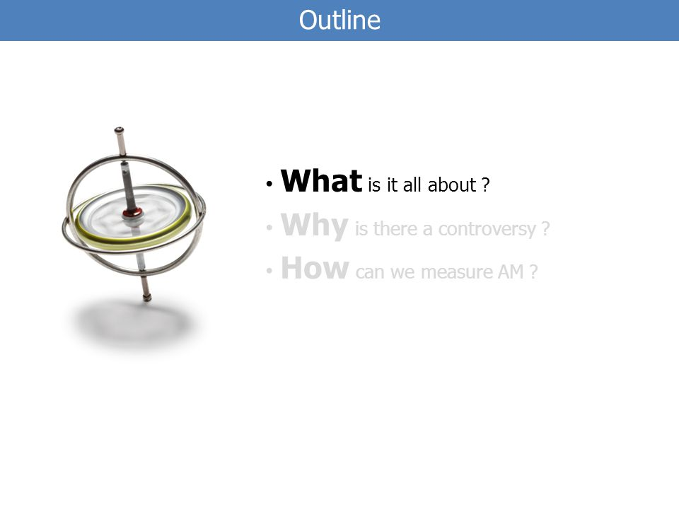 Outline What is it all about Why is there a controversy How can we measure AM