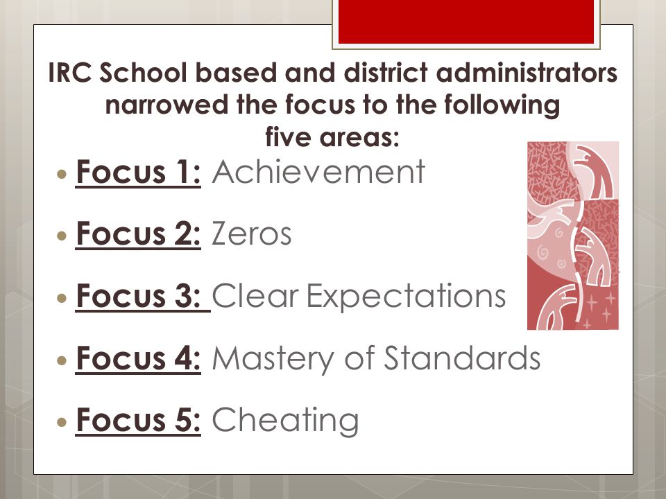 IRC School based and district administrators narrowed the focus to the following five areas: Focus 1: Achievement Focus 2: Zeros Focus 3: Clear Expectations Focus 4: Mastery of Standards Focus 5: Cheating