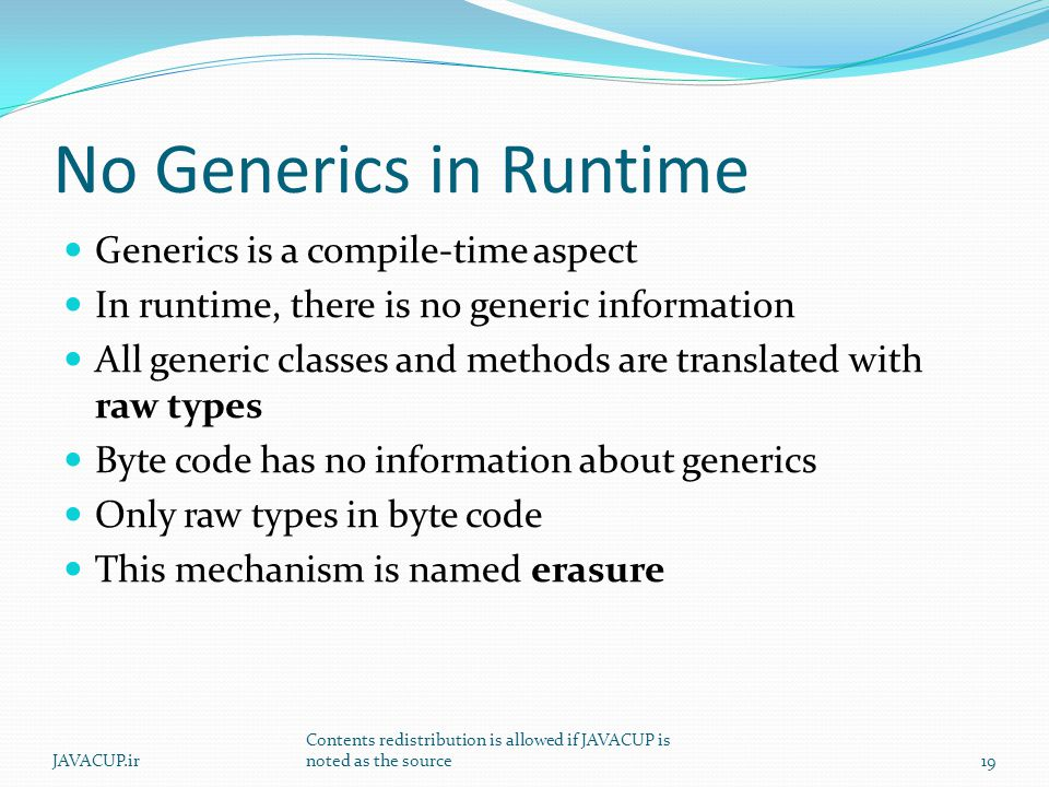 No Generics in Runtime Generics is a compile-time aspect In runtime, there is no generic information All generic classes and methods are translated wi