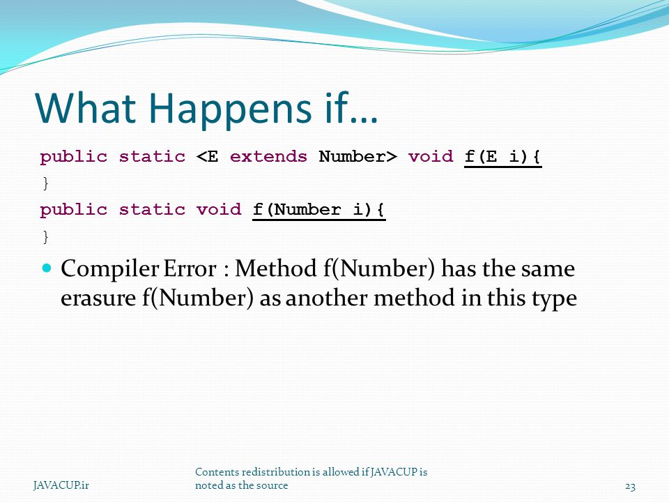 What Happens if… public static void f(E i){ } public static void f(Number i){ } Compiler Error : Method f(Number) has the same erasure f(Number) as an