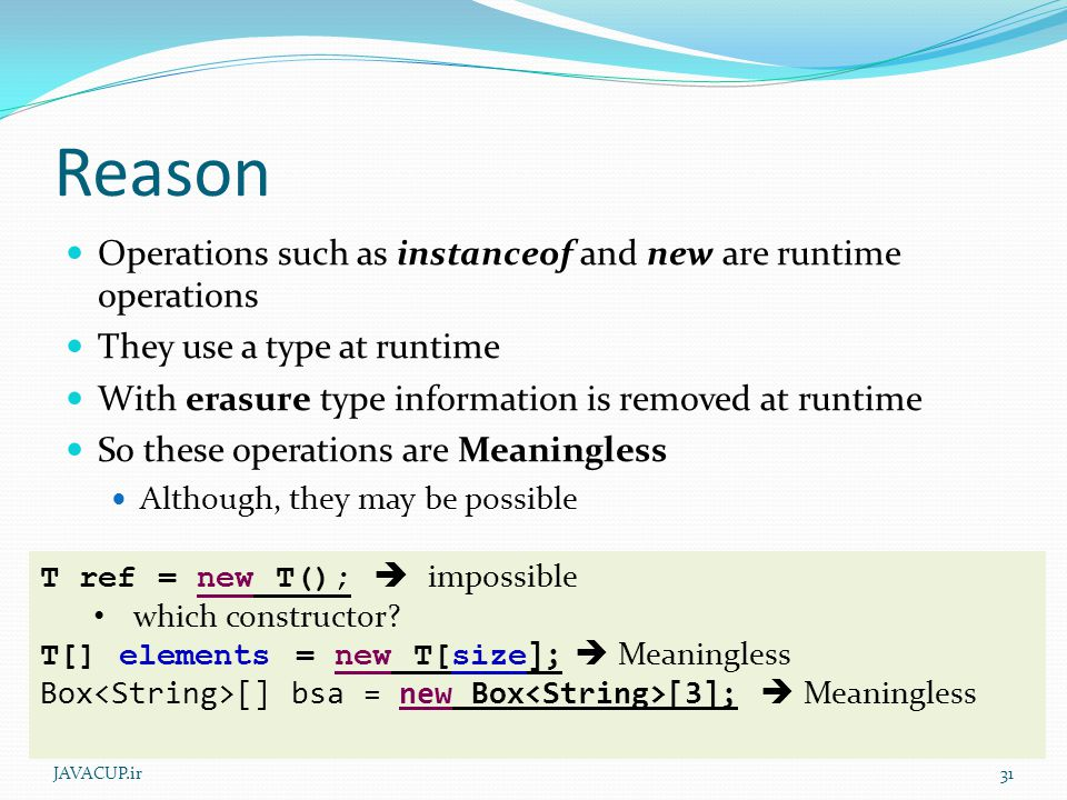 Reason Operations such as instanceof and new are runtime operations They use a type at runtime With erasure type information is removed at runtime So these operations are Meaningless Although, they may be possible JAVACUP.ir31 T ref = new T();  impossible which constructor.