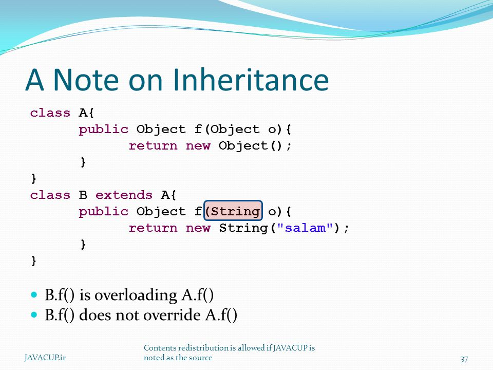 A Note on Inheritance class A{ public Object f(Object o){ return new Object(); } } class B extends A{ public Object f(String o){ return new String( salam ); } } B.f() is overloading A.f() B.f() does not override A.f() JAVACUP.ir Contents redistribution is allowed if JAVACUP is noted as the source37