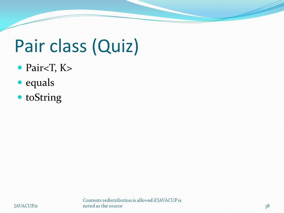 Pair class (Quiz) Pair equals toString JAVACUP.ir Contents redistribution is allowed if JAVACUP is noted as the source38