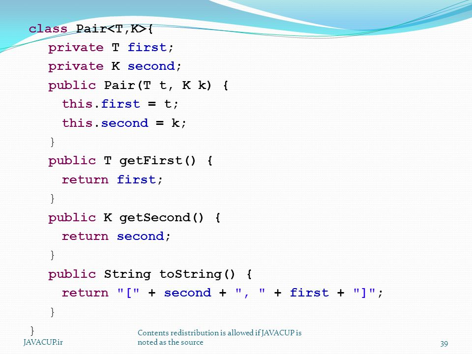 class Pair { private T first; private K second; public Pair(T t, K k) { this.first = t; this.second = k; } public T getFirst() { return first; } public K getSecond() { return second; } public String toString() { return [ + second + , + first + ] ; } JAVACUP.ir Contents redistribution is allowed if JAVACUP is noted as the source39