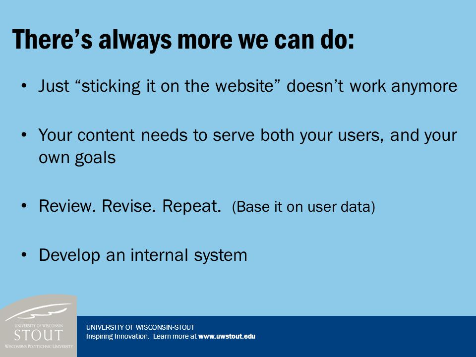 "There's always more we can do: Just ""sticking it on the website"" doesn't work anymore Your content needs to serve both your users, and your own goals"