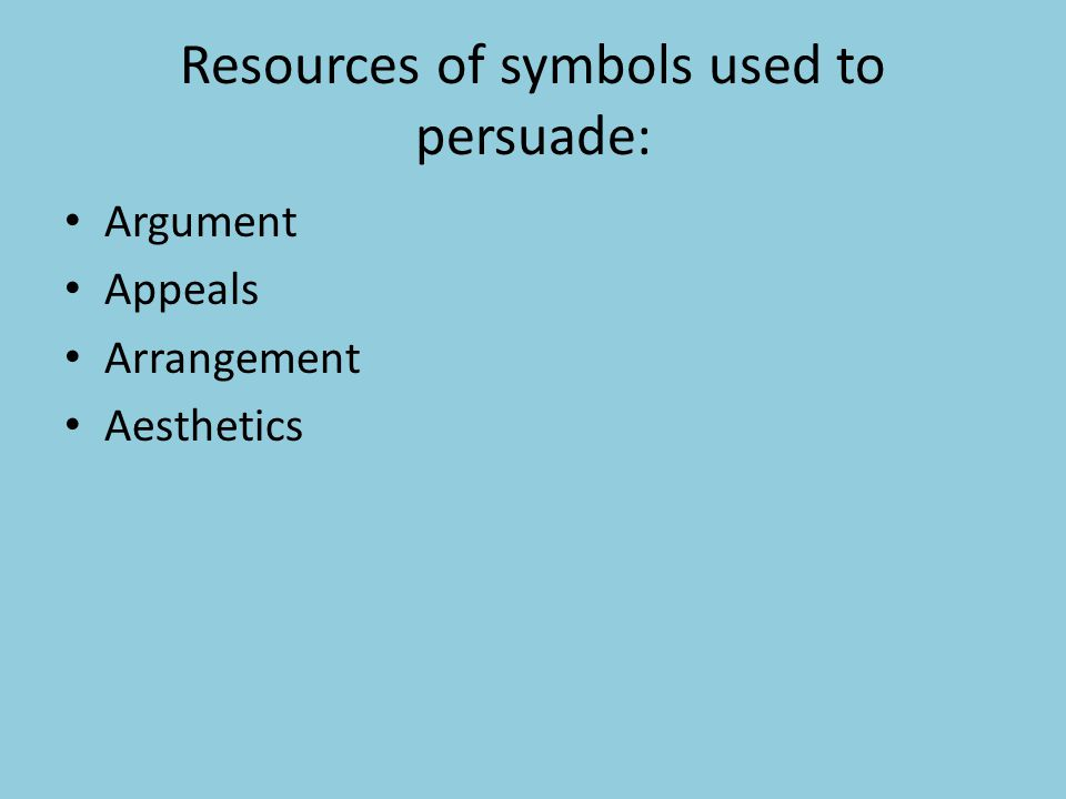 Resources of symbols used to persuade: Argument Appeals Arrangement Aesthetics