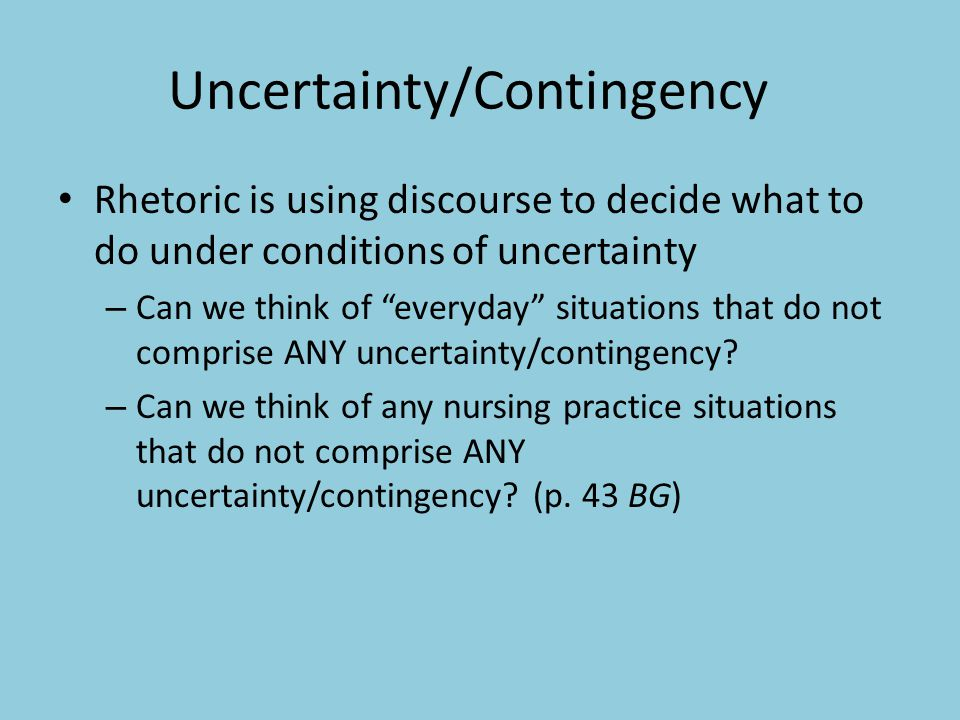 Uncertainty/Contingency Rhetoric is using discourse to decide what to do under conditions of uncertainty – Can we think of everyday situations that do not comprise ANY uncertainty/contingency.