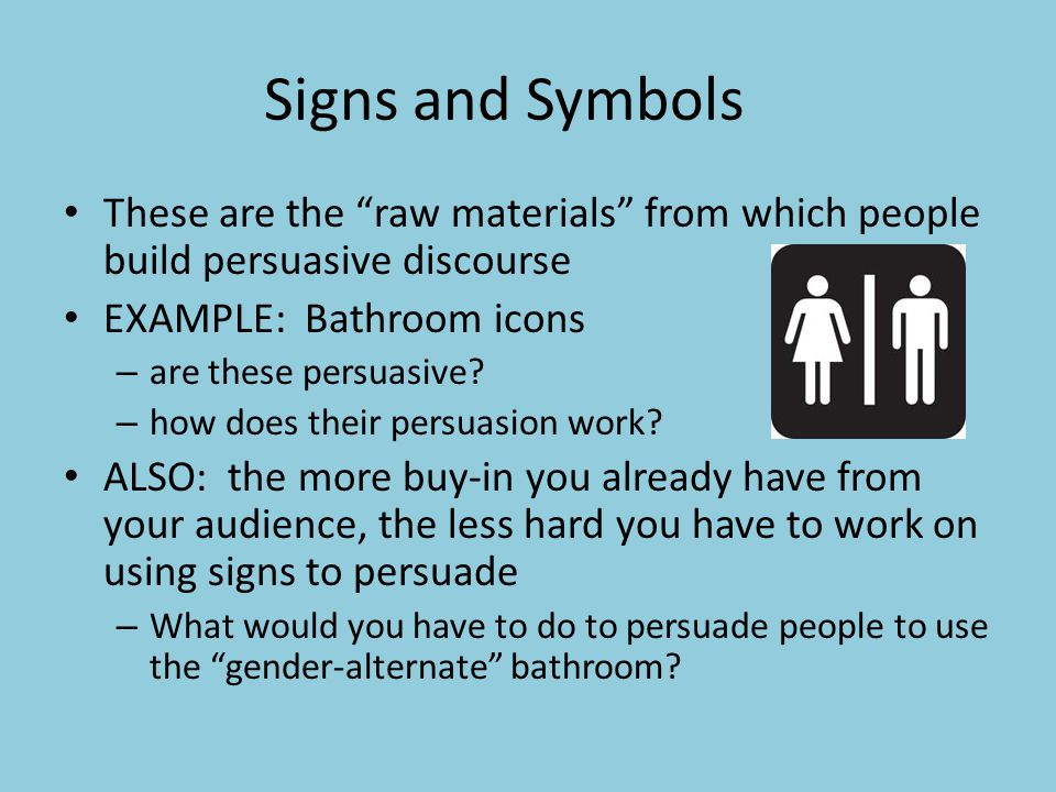 Signs and Symbols These are the raw materials from which people build persuasive discourse EXAMPLE: Bathroom icons – are these persuasive.