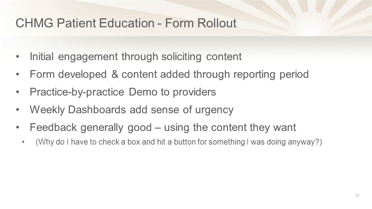 CHMG Patient Education - Form Rollout 15 Initial engagement through soliciting content Form developed & content added through reporting period Practice-by-practice Demo to providers Weekly Dashboards add sense of urgency Feedback generally good – using the content they want (Why do I have to check a box and hit a button for something I was doing anyway )
