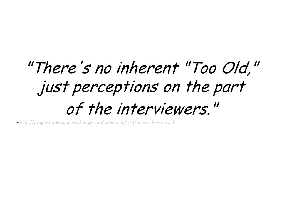 There s no inherent Too Old, just perceptions on the part of the interviewers. - http://programmers.stackexchange.com/questions/370/how-old-is-too-old
