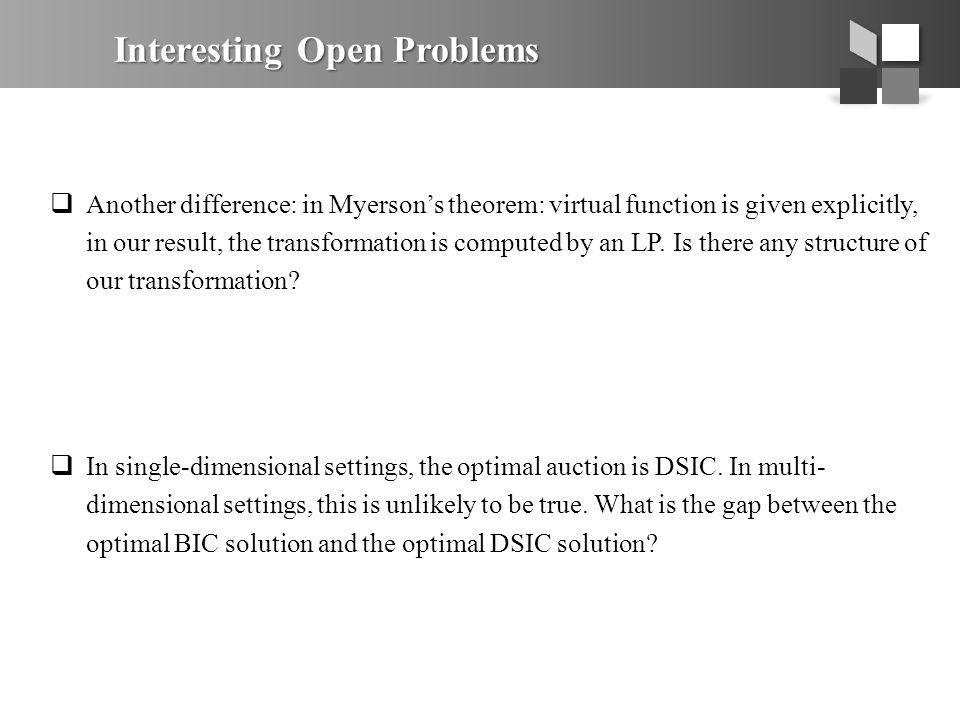 Interesting Open Problems  Another difference: in Myerson's theorem: virtual function is given explicitly, in our result, the transformation is computed by an LP.
