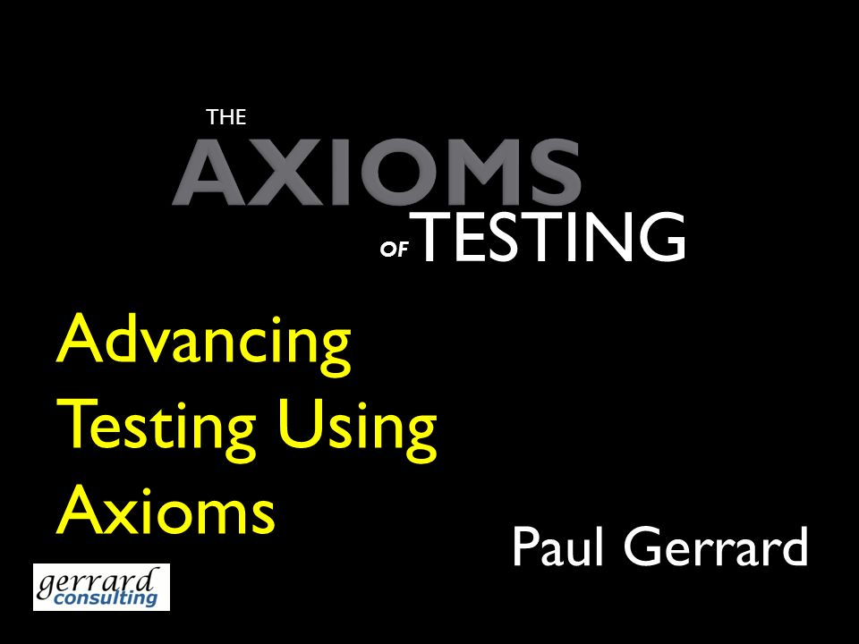 AXIOMS Paul Gerrard THE TESTING OF Advancing Testing Using Axioms